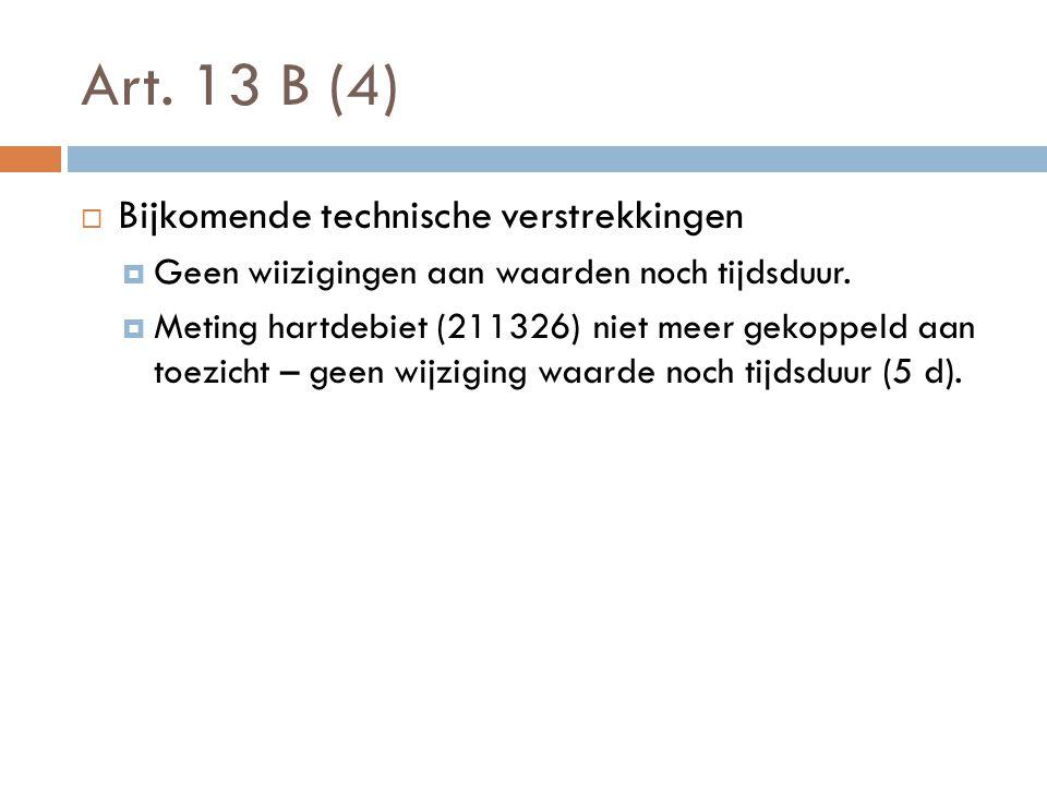 Art. 13 B (4)  Bijkomende technische verstrekkingen  Geen wiizigingen aan waarden noch tijdsduur.  Meting hartdebiet (211326) niet meer gekoppeld a