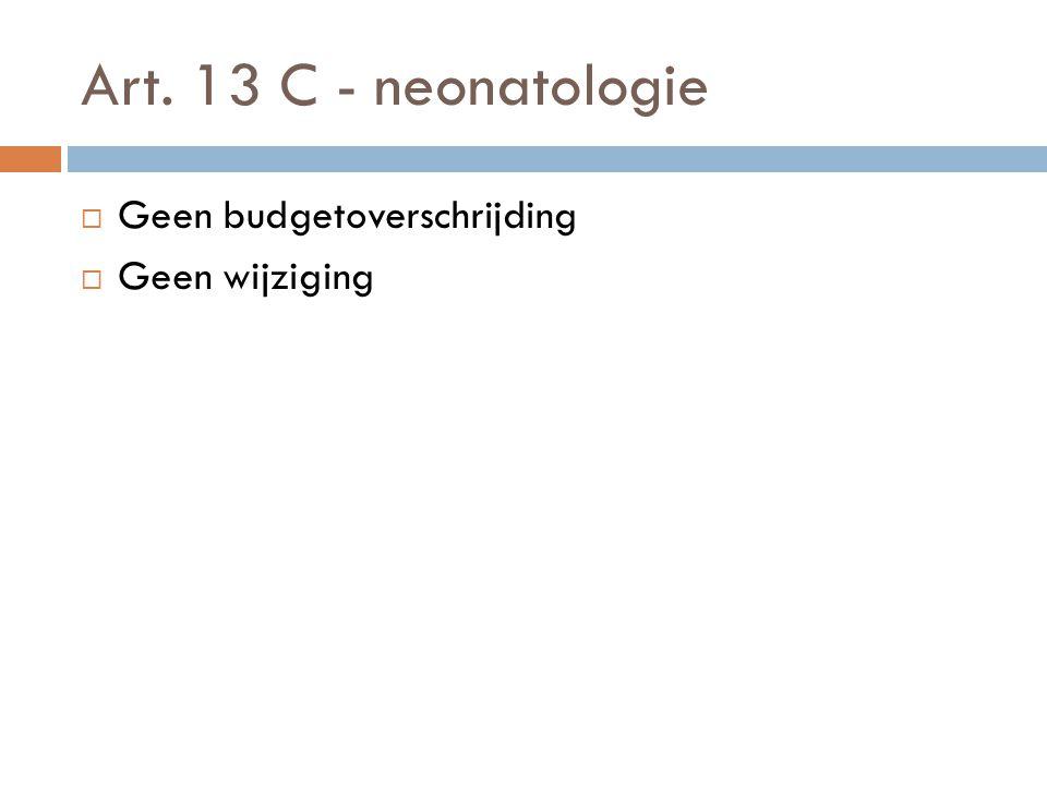 Art. 13 C - neonatologie  Geen budgetoverschrijding  Geen wijziging