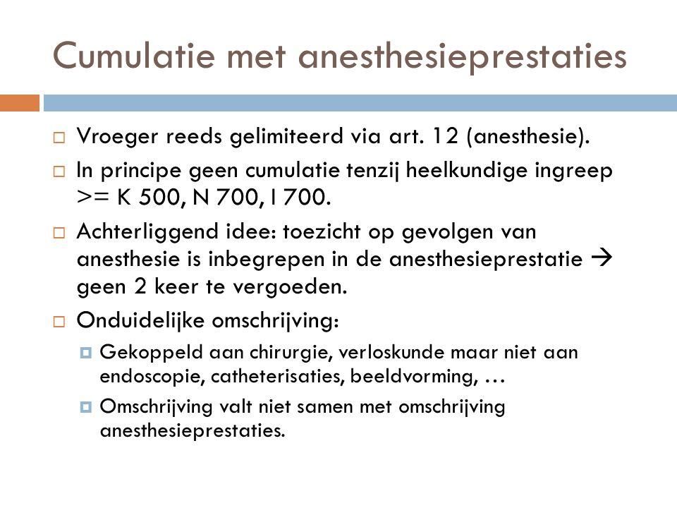 Cumulatie met anesthesieprestaties  Vroeger reeds gelimiteerd via art. 12 (anesthesie).  In principe geen cumulatie tenzij heelkundige ingreep >= K