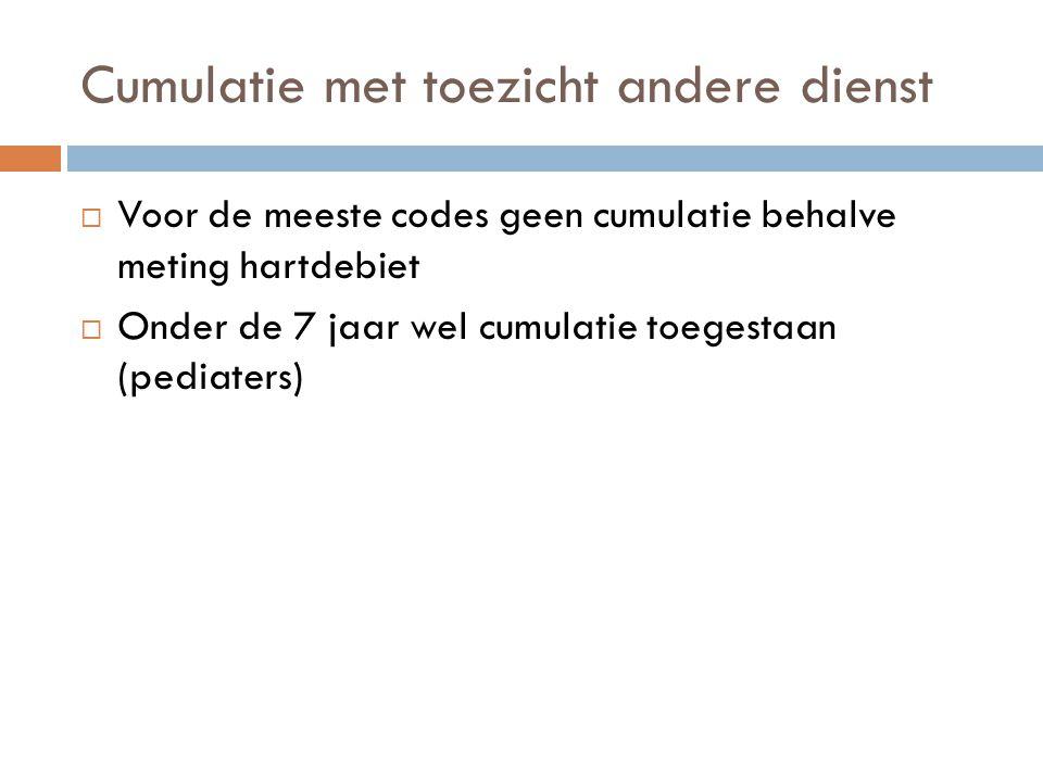 Cumulatie met toezicht andere dienst  Voor de meeste codes geen cumulatie behalve meting hartdebiet  Onder de 7 jaar wel cumulatie toegestaan (pedia