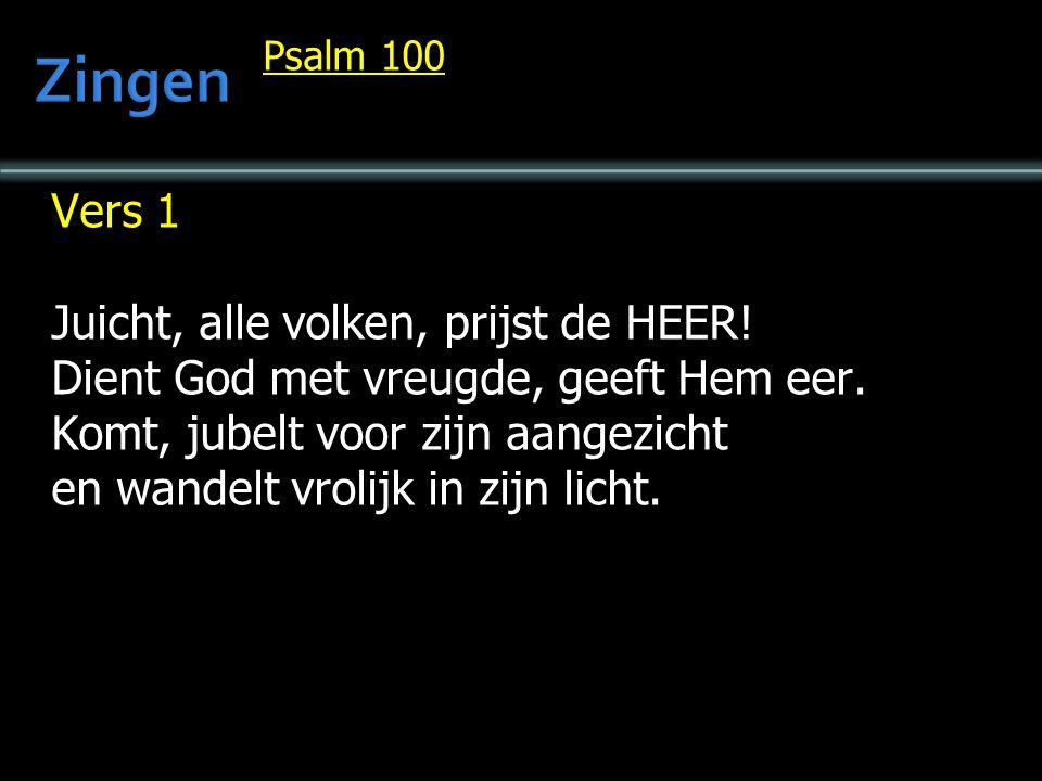 Psalm 100 Vers 1 Juicht, alle volken, prijst de HEER! Dient God met vreugde, geeft Hem eer. Komt, jubelt voor zijn aangezicht en wandelt vrolijk in zi