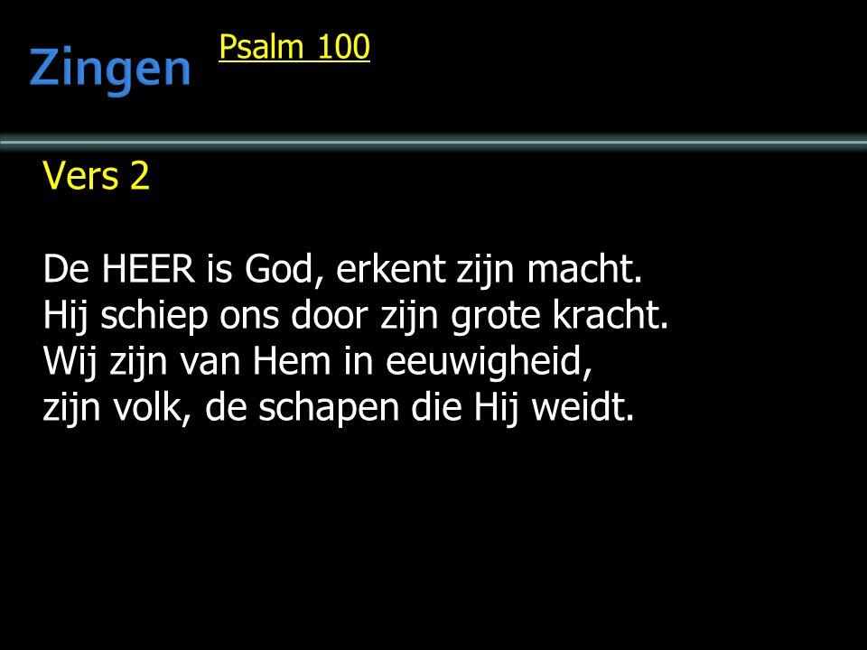 Psalm 100 Vers 2 De HEER is God, erkent zijn macht. Hij schiep ons door zijn grote kracht. Wij zijn van Hem in eeuwigheid, zijn volk, de schapen die H