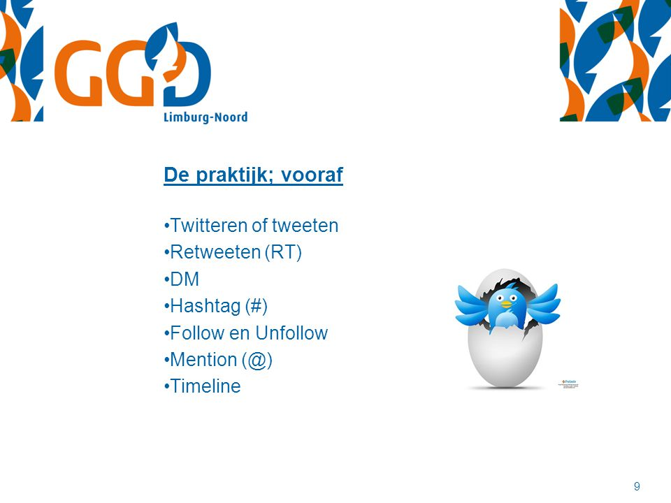 9 De praktijk; vooraf Twitteren of tweeten Retweeten (RT) DM Hashtag (#) Follow en Unfollow Mention (@) Timeline