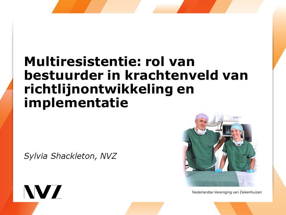 Multiresistentie: rol van bestuurder in krachtenveld van richtlijnontwikkeling en implementatie Sylvia Shackleton, NVZ