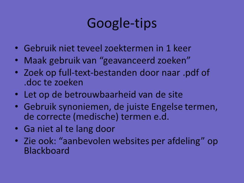 Google-tips Gebruik niet teveel zoektermen in 1 keer Maak gebruik van geavanceerd zoeken Zoek op full-text-bestanden door naar.pdf of.doc te zoeken Let op de betrouwbaarheid van de site Gebruik synoniemen, de juiste Engelse termen, de correcte (medische) termen e.d.