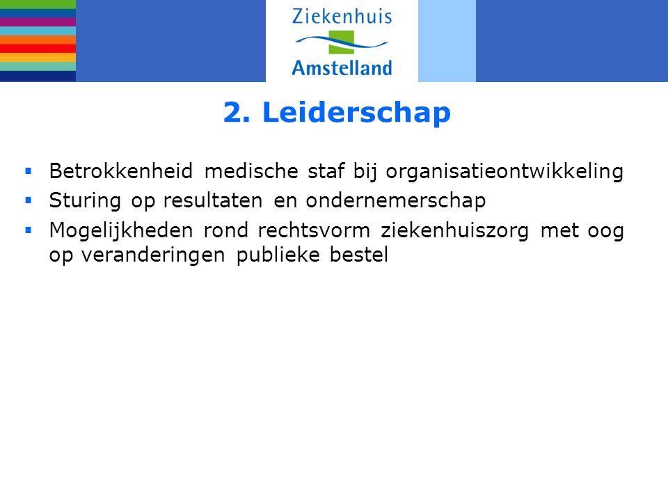 2. Leiderschap  Betrokkenheid medische staf bij organisatieontwikkeling  Sturing op resultaten en ondernemerschap  Mogelijkheden rond rechtsvorm zi