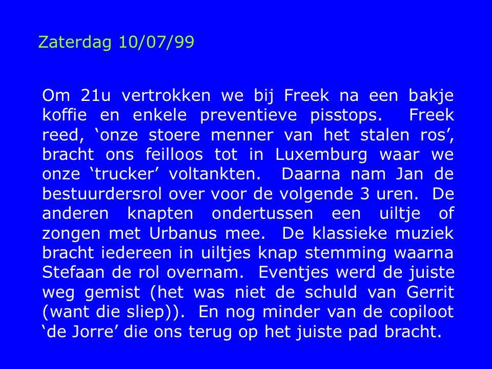 Zaterdag 10/07/99 Om 21u vertrokken we bij Freek na een bakje koffie en enkele preventieve pisstops.