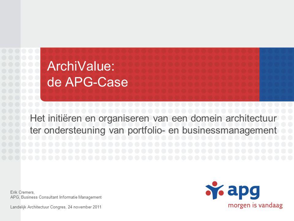 ArchiValue: de APG-Case Het initiëren en organiseren van een domein architectuur ter ondersteuning van portfolio- en businessmanagement Erik Cremers,