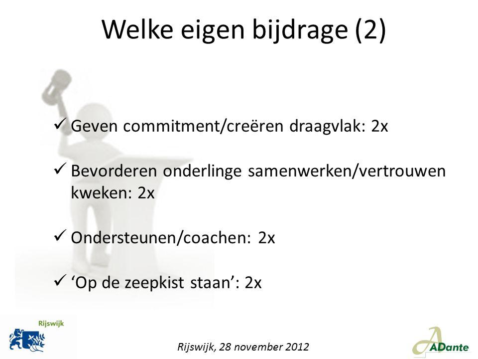Rijswijk, 28 november 2012 Welke eigen bijdrage (2) Geven commitment/creëren draagvlak: 2x Bevorderen onderlinge samenwerken/vertrouwen kweken: 2x Ond