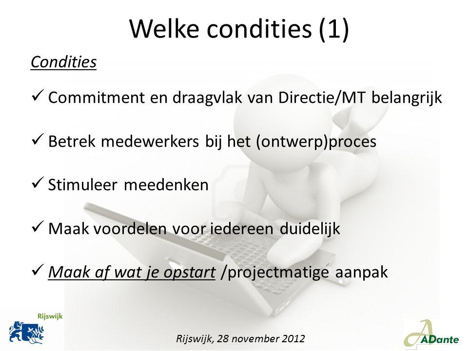 Rijswijk, 28 november 2012 Welke condities (1) Commitment en draagvlak van Directie/MT belangrijk Betrek medewerkers bij het (ontwerp)proces Stimuleer