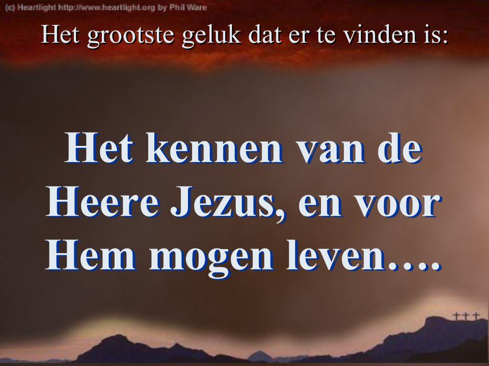 Het kennen van de Heere Jezus, en voor Hem mogen leven…. Het grootste geluk dat er te vinden is:
