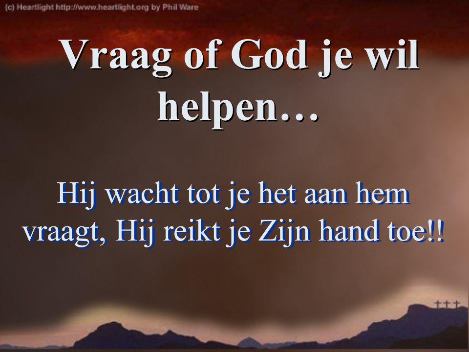 Hij wacht tot je het aan hem vraagt, Hij reikt je Zijn hand toe!! Vraag of God je wil helpen…