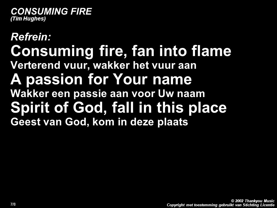 Copyright met toestemming gebruikt van Stichting Licentie © 2002 Thankyou Music 7/8 CONSUMING FIRE (Tim Hughes) Refrein: Consuming fire, fan into flam