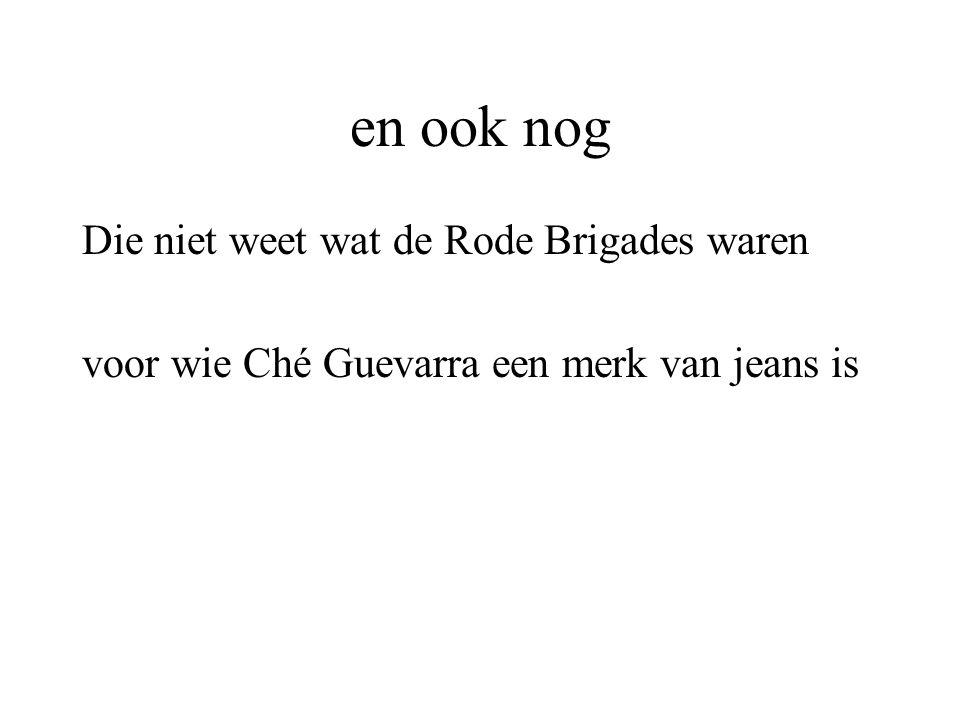 en ook nog Die niet weet wat de Rode Brigades waren voor wie Ché Guevarra een merk van jeans is
