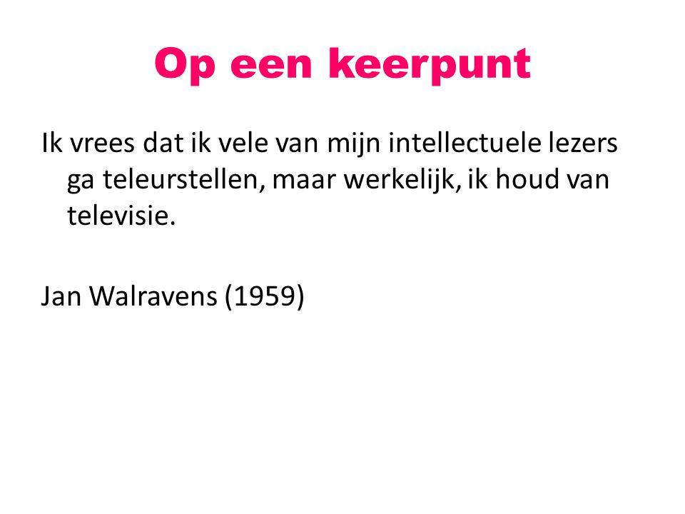 Op een keerpunt Ik vrees dat ik vele van mijn intellectuele lezers ga teleurstellen, maar werkelijk, ik houd van televisie. Jan Walravens (1959)