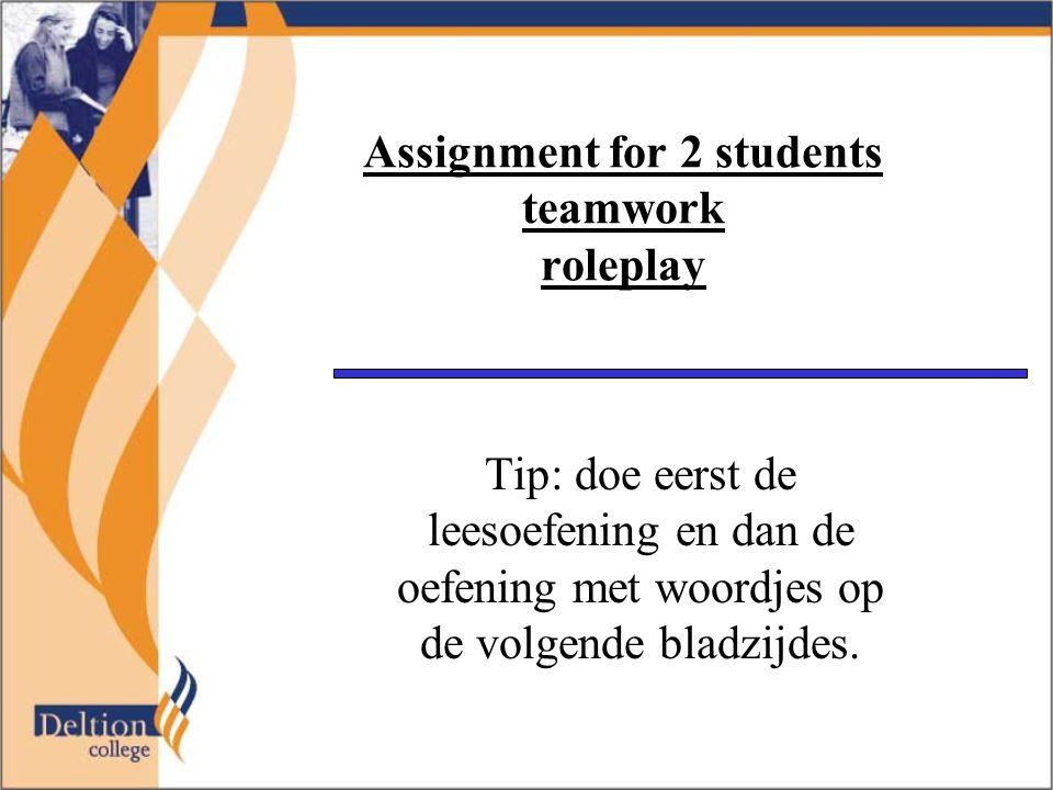 Assignment for 2 students teamwork roleplay Tip: doe eerst de leesoefening en dan de oefening met woordjes op de volgende bladzijdes.