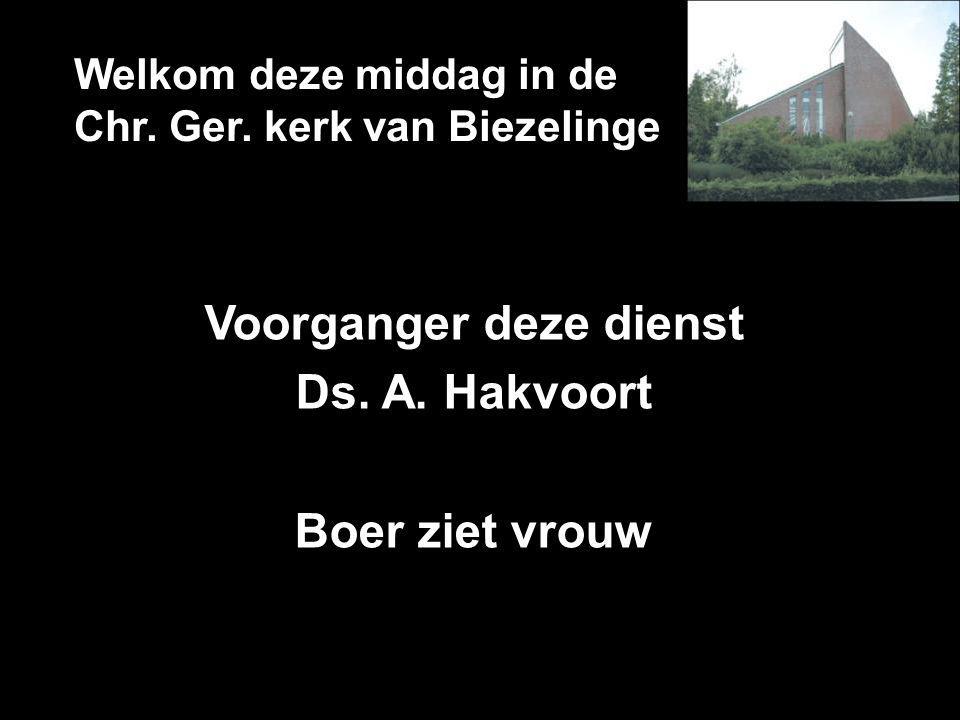 Welkom deze middag in de Chr. Ger. kerk van Biezelinge Voorganger deze dienst Ds. A. Hakvoort Boer ziet vrouw