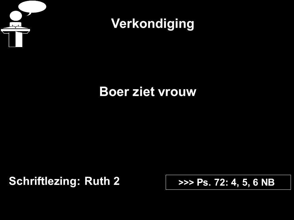 Verkondiging Schriftlezing: Ruth 2 >>> Ps. 72: 4, 5, 6 NB Boer ziet vrouw