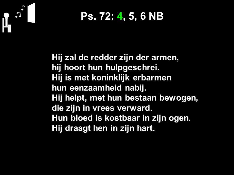 Ps. 72: 4, 5, 6 NB Hij zal de redder zijn der armen, hij hoort hun hulpgeschrei.