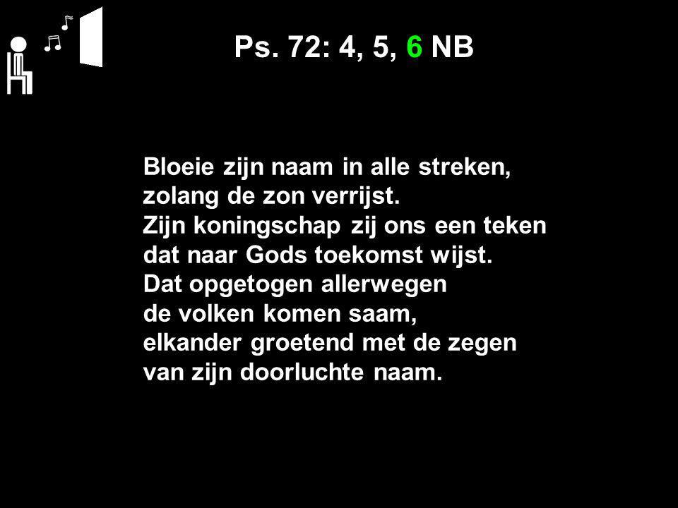 Ps. 72: 4, 5, 6 NB Bloeie zijn naam in alle streken, zolang de zon verrijst. Zijn koningschap zij ons een teken dat naar Gods toekomst wijst. Dat opge