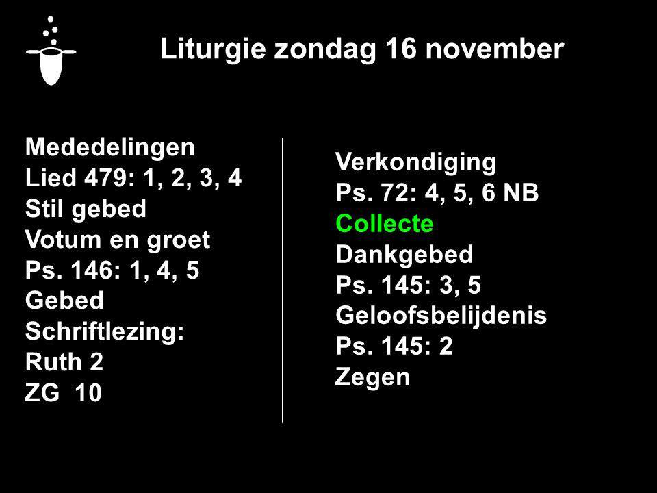 Liturgie zondag 16 november Mededelingen Lied 479: 1, 2, 3, 4 Stil gebed Votum en groet Ps. 146: 1, 4, 5 Gebed Schriftlezing: Ruth 2 ZG 10 Verkondigin