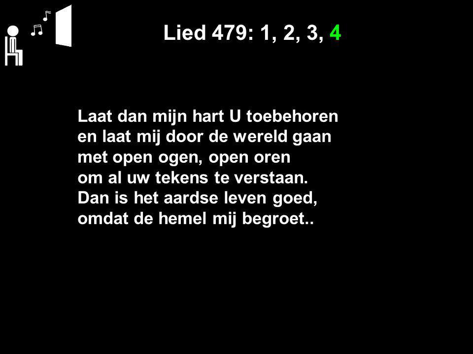 Lied 479: 1, 2, 3, 4 Laat dan mijn hart U toebehoren en laat mij door de wereld gaan met open ogen, open oren om al uw tekens te verstaan.