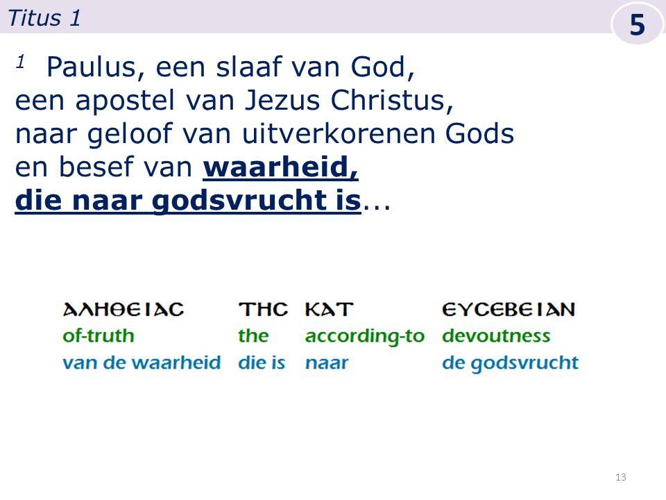 1 Paulus, een slaaf van God, een apostel van Jezus Christus, naar geloof van uitverkorenen Gods en besef van waarheid, die naar godsvrucht is...