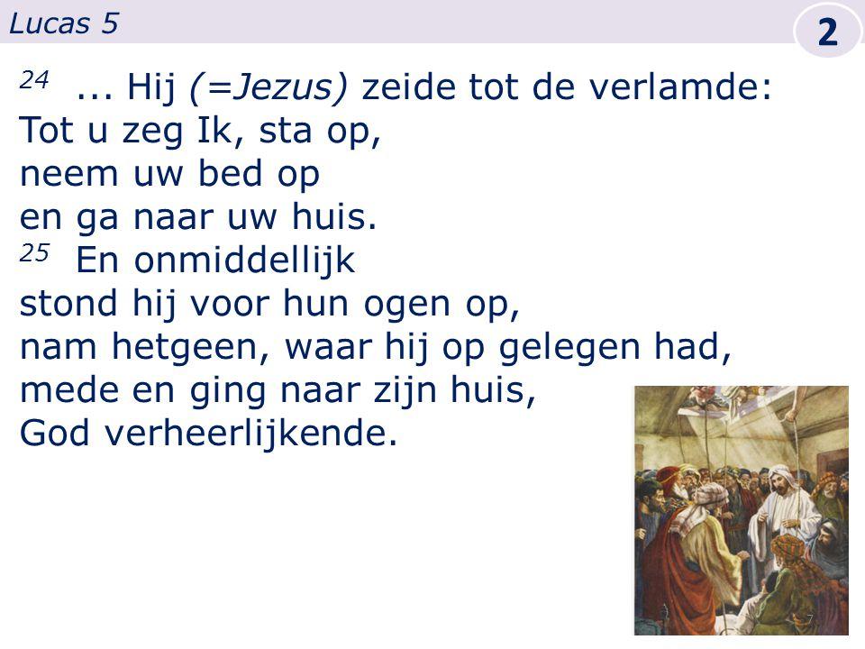 24... Hij (=Jezus) zeide tot de verlamde: Tot u zeg Ik, sta op, neem uw bed op en ga naar uw huis.