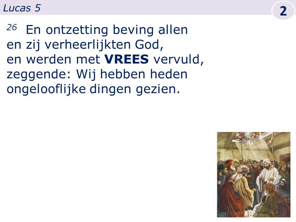 26 En ontzetting beving allen en zij verheerlijkten God, en werden met VREES vervuld, zeggende: Wij hebben heden ongelooflijke dingen gezien.