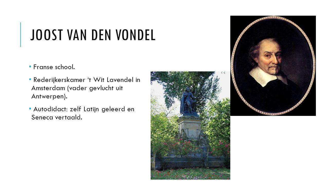 JOOST VAN DEN VONDEL Franse school. Rederijkerskamer 't Wit Lavendel in Amsterdam (vader gevlucht uit Antwerpen). Autodidact: zelf Latijn geleerd en S