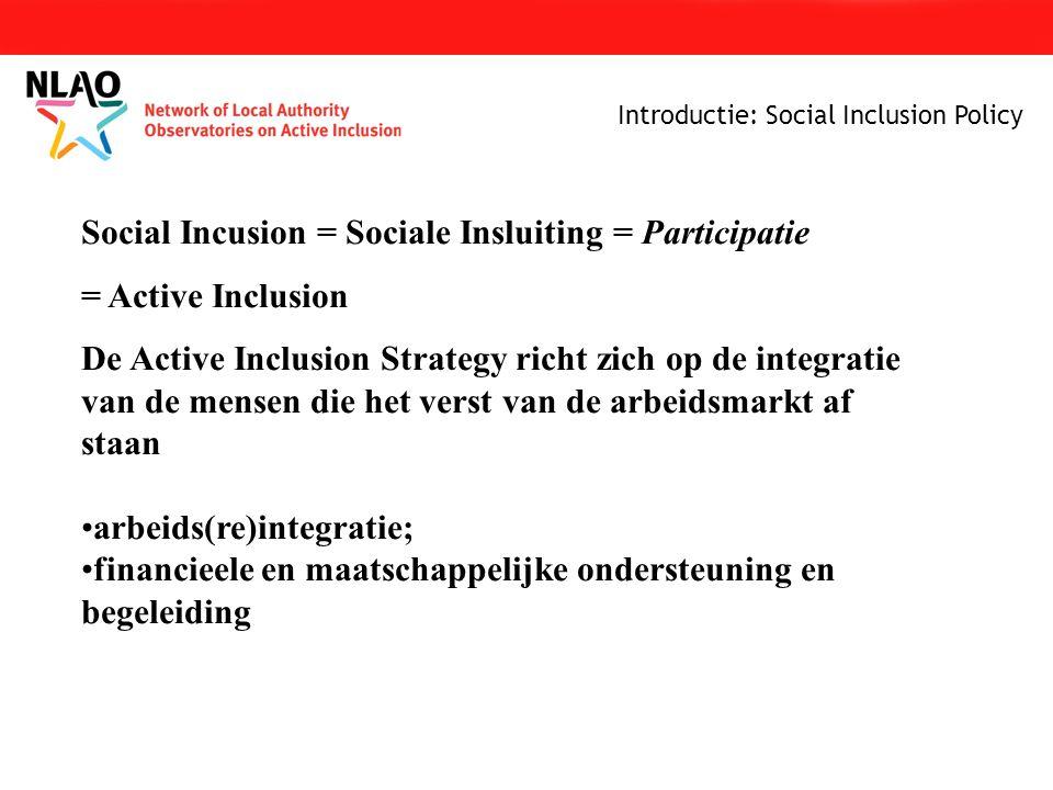 Introductie: Social Inclusion Policy Social Incusion = Sociale Insluiting = Participatie = Active Inclusion De Active Inclusion Strategy richt zich op de integratie van de mensen die het verst van de arbeidsmarkt af staan arbeids(re)integratie; financieele en maatschappelijke ondersteuning en begeleiding