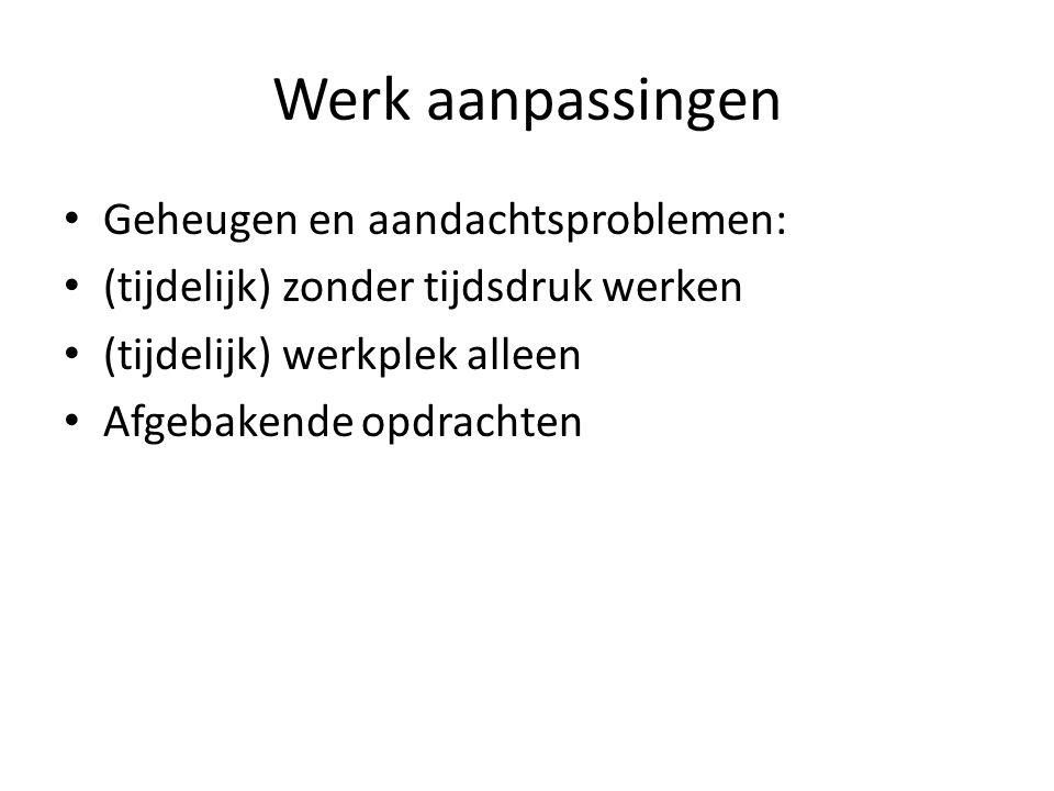 Werk aanpassingen Geheugen en aandachtsproblemen: (tijdelijk) zonder tijdsdruk werken (tijdelijk) werkplek alleen Afgebakende opdrachten