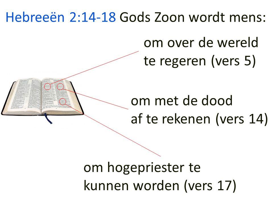 Hebreeën 2:14-18 om over de wereld te regeren (vers 5) om met de dood af te rekenen (vers 14) om hogepriester te kunnen worden (vers 17) Gods Zoon wordt mens:
