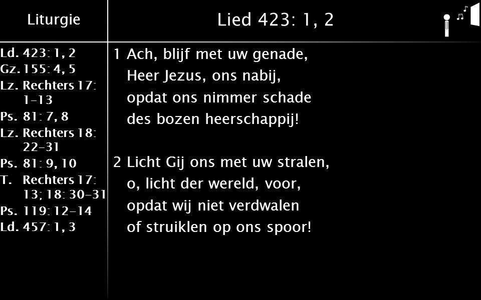 Liturgie Ld.423: 1, 2 Gz.155: 4, 5 Lz.Rechters 17: 1–13 Ps.81: 7, 8 Lz.Rechters 18: 22–31 Ps.81: 9, 10 T.Rechters 17: 13; 18: 30-31 Ps.119: 12-14 Ld.457: 1, 3 Lied 423: 1, 2 1Ach, blijf met uw genade, Heer Jezus, ons nabij, opdat ons nimmer schade des bozen heerschappij.