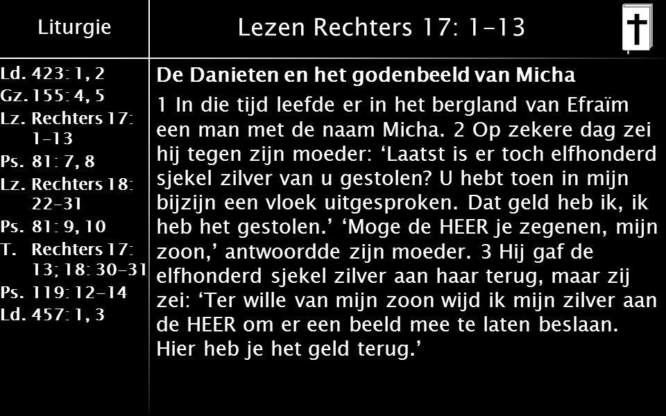 Liturgie Ld.423: 1, 2 Gz.155: 4, 5 Lz.Rechters 17: 1–13 Ps.81: 7, 8 Lz.Rechters 18: 22–31 Ps.81: 9, 10 T.Rechters 17: 13; 18: 30-31 Ps.119: 12-14 Ld.457: 1, 3 Lezen Rechters 17: 1-13 De Danieten en het godenbeeld van Micha 1 In die tijd leefde er in het bergland van Efraïm een man met de naam Micha.