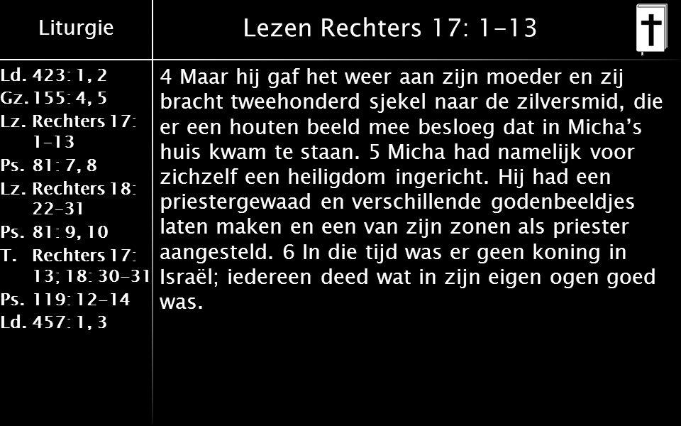 Liturgie Ld.423: 1, 2 Gz.155: 4, 5 Lz.Rechters 17: 1–13 Ps.81: 7, 8 Lz.Rechters 18: 22–31 Ps.81: 9, 10 T.Rechters 17: 13; 18: 30-31 Ps.119: 12-14 Ld.457: 1, 3 Lezen Rechters 17: 1-13 4 Maar hij gaf het weer aan zijn moeder en zij bracht tweehonderd sjekel naar de zilversmid, die er een houten beeld mee besloeg dat in Micha's huis kwam te staan.