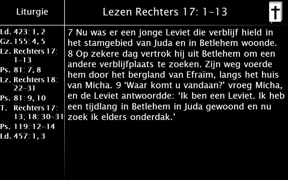 Liturgie Ld.423: 1, 2 Gz.155: 4, 5 Lz.Rechters 17: 1–13 Ps.81: 7, 8 Lz.Rechters 18: 22–31 Ps.81: 9, 10 T.Rechters 17: 13; 18: 30-31 Ps.119: 12-14 Ld.457: 1, 3 Lezen Rechters 17: 1-13 7 Nu was er een jonge Leviet die verblijf hield in het stamgebied van Juda en in Betlehem woonde.