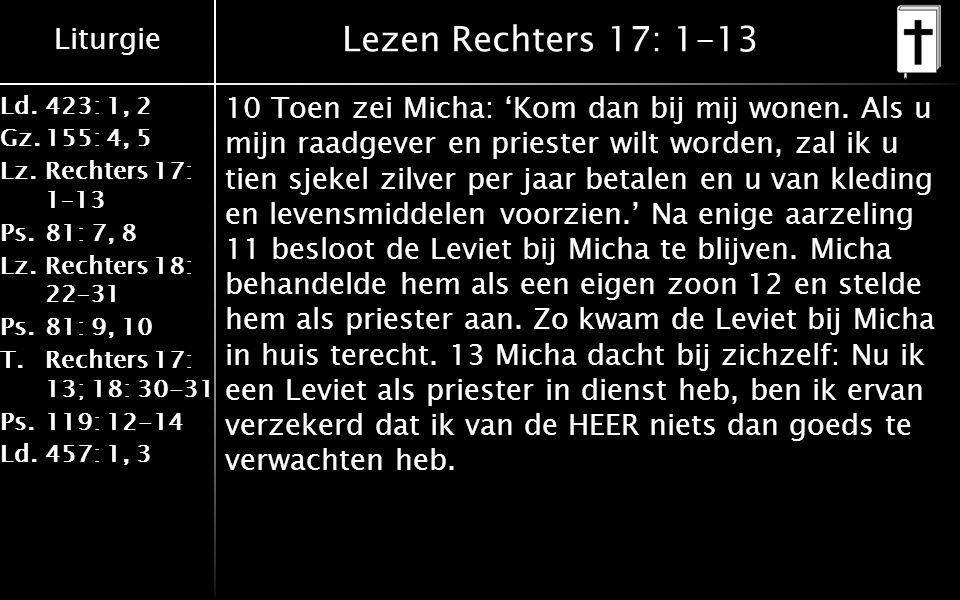 Liturgie Ld.423: 1, 2 Gz.155: 4, 5 Lz.Rechters 17: 1–13 Ps.81: 7, 8 Lz.Rechters 18: 22–31 Ps.81: 9, 10 T.Rechters 17: 13; 18: 30-31 Ps.119: 12-14 Ld.457: 1, 3 Lezen Rechters 17: 1-13 10 Toen zei Micha: 'Kom dan bij mij wonen.