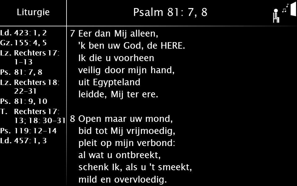 Liturgie Ld.423: 1, 2 Gz.155: 4, 5 Lz.Rechters 17: 1–13 Ps.81: 7, 8 Lz.Rechters 18: 22–31 Ps.81: 9, 10 T.Rechters 17: 13; 18: 30-31 Ps.119: 12-14 Ld.457: 1, 3 Psalm 81: 7, 8 7Eer dan Mij alleen, k ben uw God, de HERE.