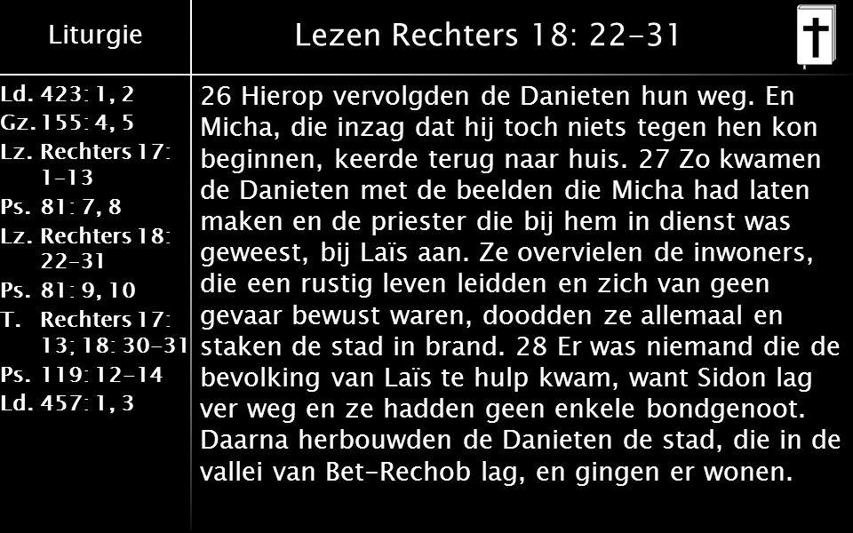 Liturgie Ld.423: 1, 2 Gz.155: 4, 5 Lz.Rechters 17: 1–13 Ps.81: 7, 8 Lz.Rechters 18: 22–31 Ps.81: 9, 10 T.Rechters 17: 13; 18: 30-31 Ps.119: 12-14 Ld.457: 1, 3 Lezen Rechters 18: 22-31 26 Hierop vervolgden de Danieten hun weg.