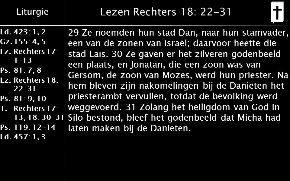 Liturgie Ld.423: 1, 2 Gz.155: 4, 5 Lz.Rechters 17: 1–13 Ps.81: 7, 8 Lz.Rechters 18: 22–31 Ps.81: 9, 10 T.Rechters 17: 13; 18: 30-31 Ps.119: 12-14 Ld.457: 1, 3 Lezen Rechters 18: 22-31 29 Ze noemden hun stad Dan, naar hun stamvader, een van de zonen van Israël; daarvoor heette die stad Laïs.