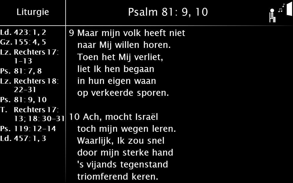 Liturgie Ld.423: 1, 2 Gz.155: 4, 5 Lz.Rechters 17: 1–13 Ps.81: 7, 8 Lz.Rechters 18: 22–31 Ps.81: 9, 10 T.Rechters 17: 13; 18: 30-31 Ps.119: 12-14 Ld.457: 1, 3 Psalm 81: 9, 10 9Maar mijn volk heeft niet naar Mij willen horen.