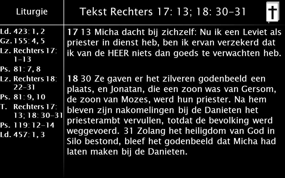 Liturgie Ld.423: 1, 2 Gz.155: 4, 5 Lz.Rechters 17: 1–13 Ps.81: 7, 8 Lz.Rechters 18: 22–31 Ps.81: 9, 10 T.Rechters 17: 13; 18: 30-31 Ps.119: 12-14 Ld.457: 1, 3 Tekst Rechters 17: 13; 18: 30-31 17 13 Micha dacht bij zichzelf: Nu ik een Leviet als priester in dienst heb, ben ik ervan verzekerd dat ik van de HEER niets dan goeds te verwachten heb.