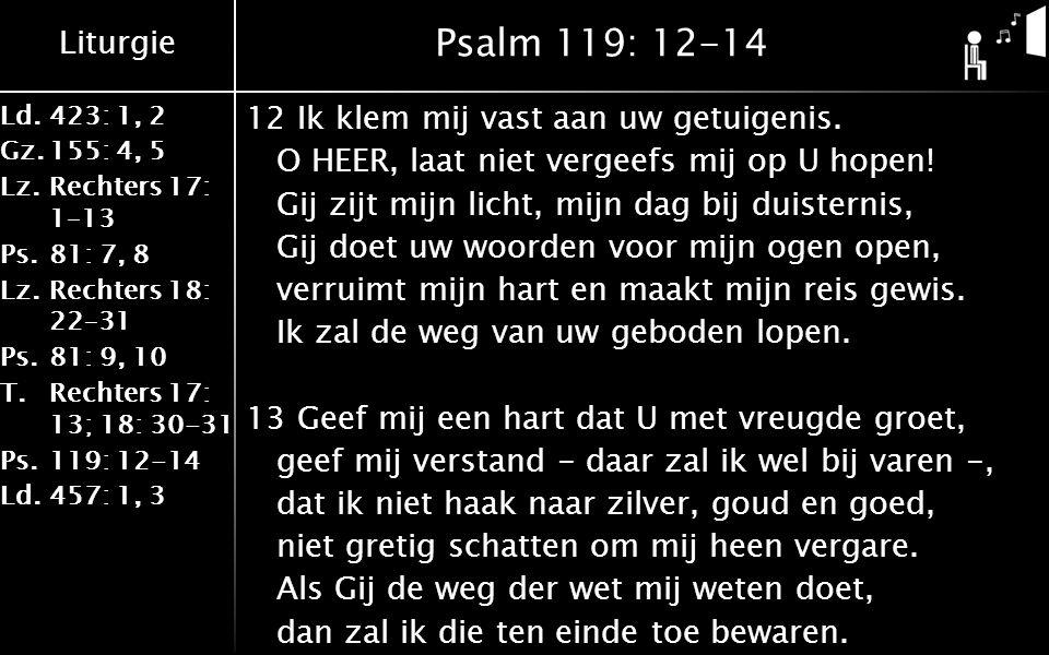 Liturgie Ld.423: 1, 2 Gz.155: 4, 5 Lz.Rechters 17: 1–13 Ps.81: 7, 8 Lz.Rechters 18: 22–31 Ps.81: 9, 10 T.Rechters 17: 13; 18: 30-31 Ps.119: 12-14 Ld.457: 1, 3 Psalm 119: 12-14 12Ik klem mij vast aan uw getuigenis.