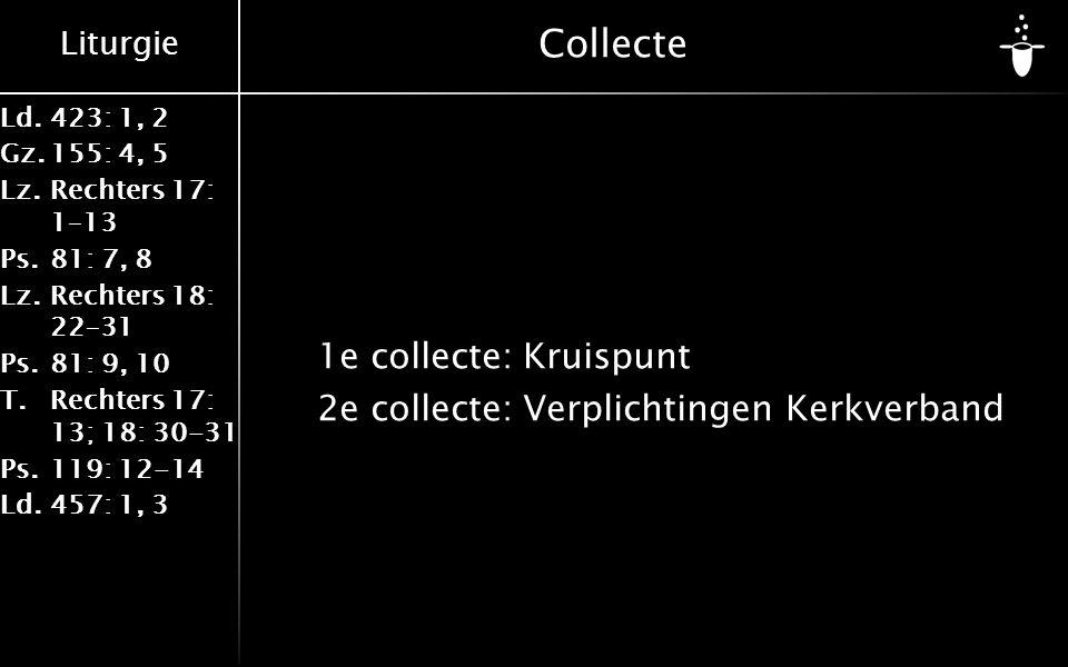 Liturgie Ld.423: 1, 2 Gz.155: 4, 5 Lz.Rechters 17: 1–13 Ps.81: 7, 8 Lz.Rechters 18: 22–31 Ps.81: 9, 10 T.Rechters 17: 13; 18: 30-31 Ps.119: 12-14 Ld.457: 1, 3 Collecte 1e collecte:Kruispunt 2e collecte:Verplichtingen Kerkverband