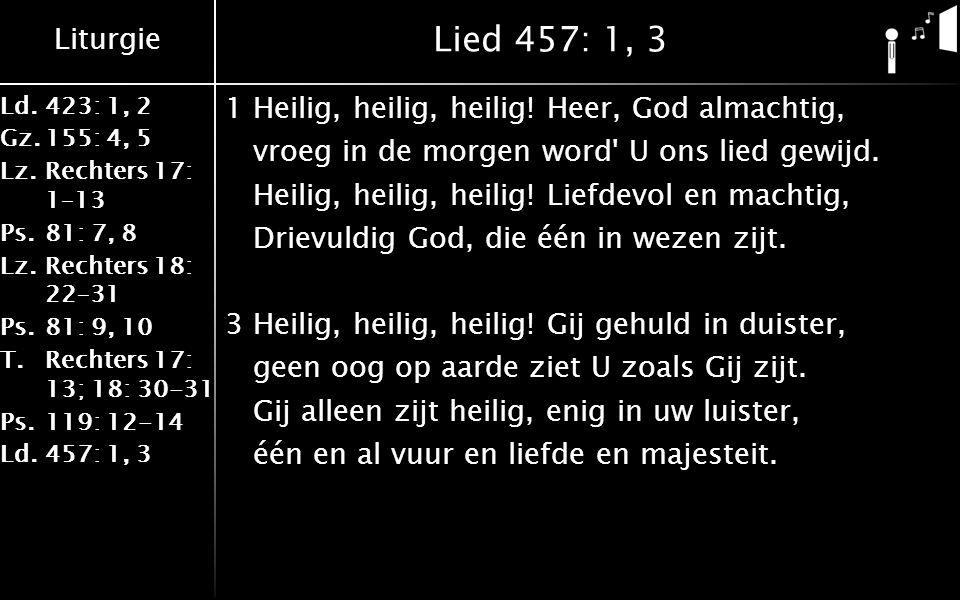 Liturgie Ld.423: 1, 2 Gz.155: 4, 5 Lz.Rechters 17: 1–13 Ps.81: 7, 8 Lz.Rechters 18: 22–31 Ps.81: 9, 10 T.Rechters 17: 13; 18: 30-31 Ps.119: 12-14 Ld.457: 1, 3 Lied 457: 1, 3 1Heilig, heilig, heilig.
