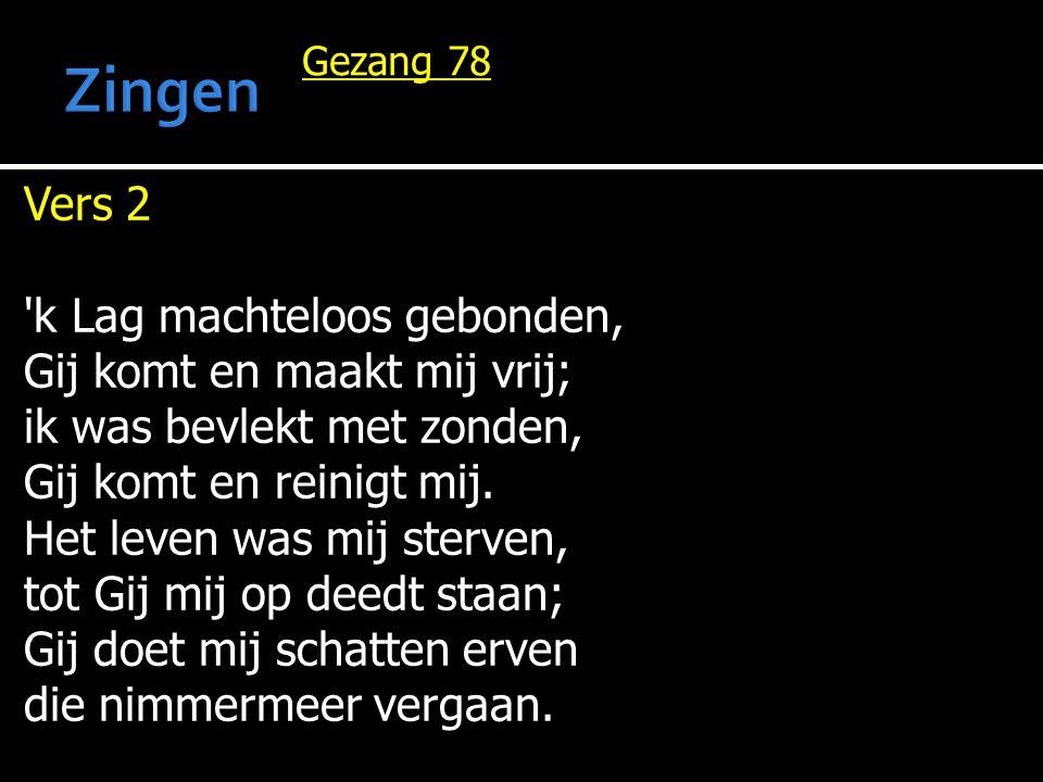 Gezang 78 Vers 2 'k Lag machteloos gebonden, Gij komt en maakt mij vrij; ik was bevlekt met zonden, Gij komt en reinigt mij. Het leven was mij sterven