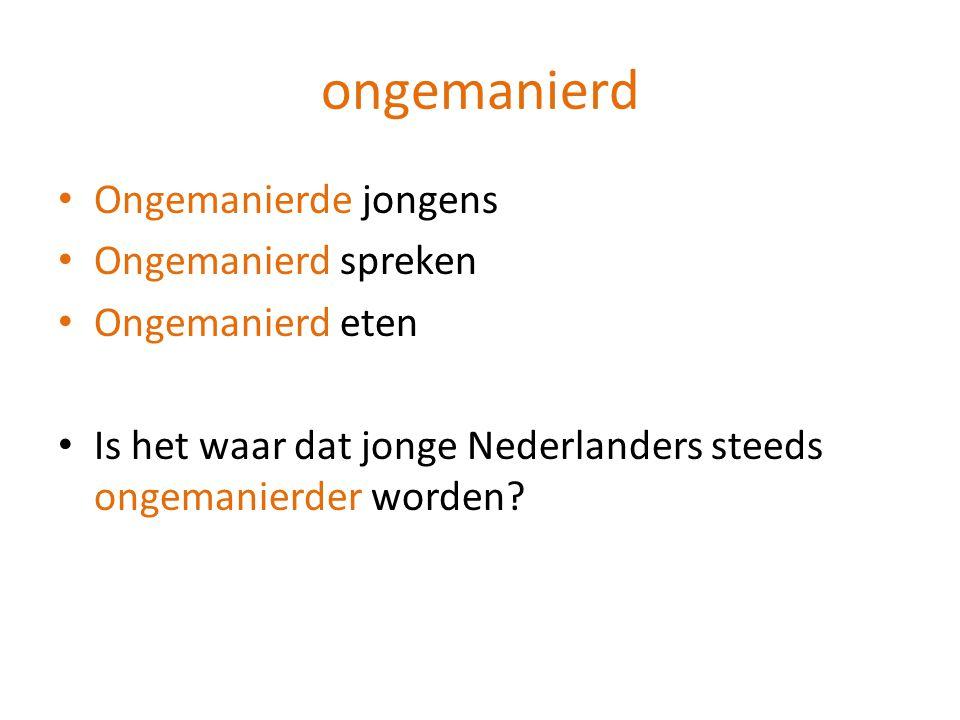 Ongemanierde jongens Ongemanierd spreken Ongemanierd eten Is het waar dat jonge Nederlanders steeds ongemanierder worden?