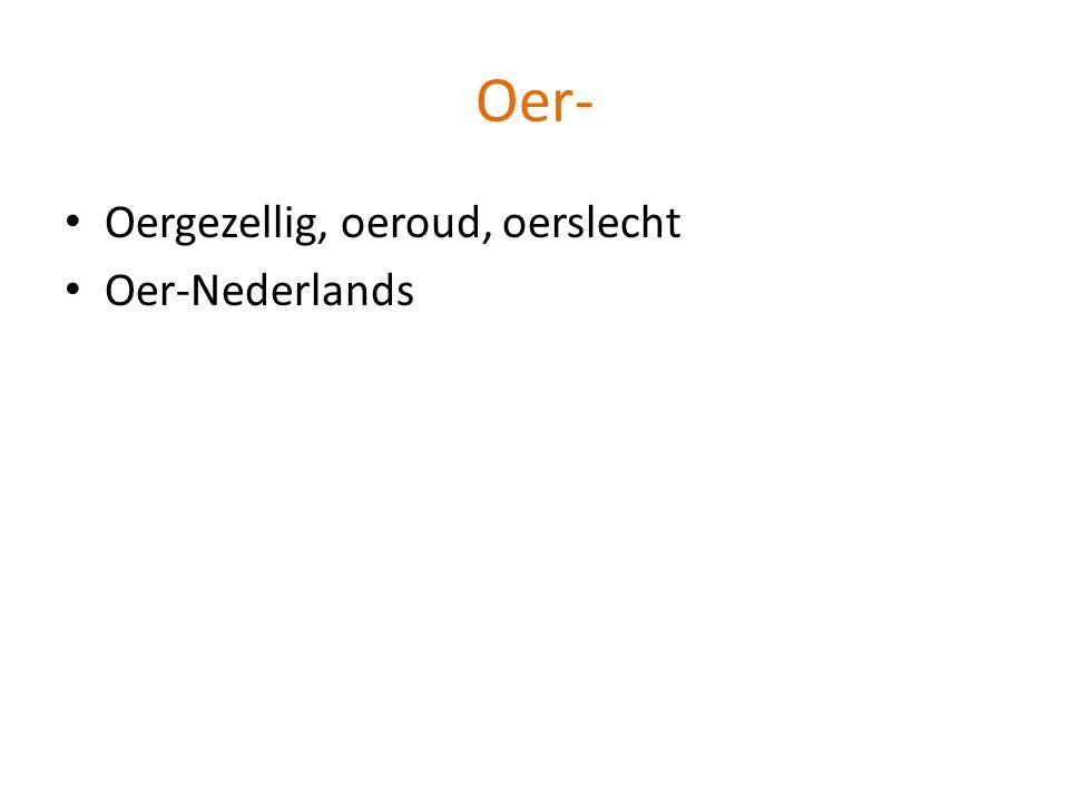 Oergezellig, oeroud, oerslecht Oer-Nederlands