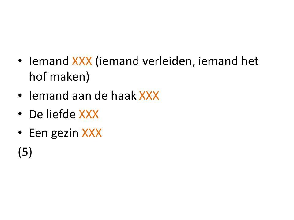Iemand XXX (iemand verleiden, iemand het hof maken) Iemand aan de haak XXX De liefde XXX Een gezin XXX (5)